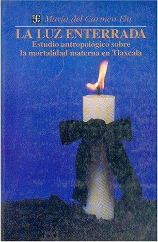 La luz enterrada : estudio antropologico sobre la mortalidad materna en Tlaxcala (Seccion de Obras de Antropologia) (Spanish Edition) [Elu Maria del Carmen] (Tapa Blanda)