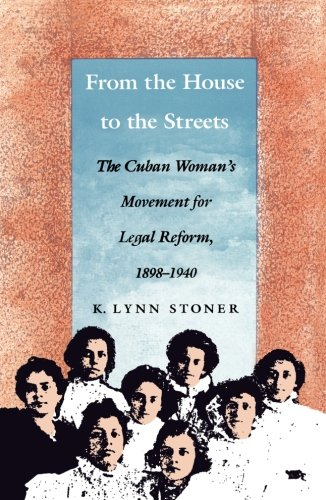 From the House to the Streets: The Cuban Woman's Movement for Legal Reform, 1898–1940 (In History, Criticism, and Theory)