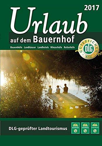 Urlaub auf dem Bauernhof 2017: Bauernhöfe - Landhäuser - Landhotels - Winzerhöfe - Reiterhöfe