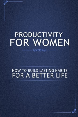 Productivity for Women: How to Build Lasting Habits for a Better Life