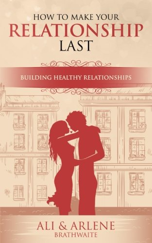 How To Make Your Relationship Last: A Guide to Building Healthy Relationships
