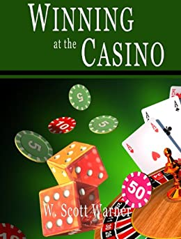 Winning at the Casino: Gambling Strategies to Consistently Win at Las Vegas Casino Games or How to Win at Playing Roulette, Slots, Blackjack, Craps & Baccarat–Win at Playing Online Casino Games, too! by [Warner, W. Scott]