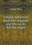 Johann Sebastian Bach the Organist and His Works for the Organ, André Pirro, 5518762534