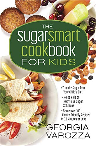 The Sugar Smart Cookbook for Kids: *Trim the Sugar from Your Child's Diet *Raise Kids on Nutritious Sugar Solutions *Serve Over 100 Family-Friendly Recipes in 30 Minutes or Less by Georgia Varozza