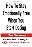 How to Stay Emotionally Free When You Start Dating - for Women, Francisco Bujan, 1466433094