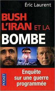 Bush, l'Iran et la bombe. Enquête sur une guerre programmée par Éric Laurent