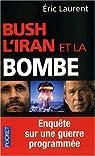 Bush, l'Iran et la bombe. Enquête sur une guerre programmée par Laurent