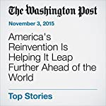 America's Reinvention Is Helping It Leap Further Ahead of the World | Vivek Wadhwa,Edward Alden