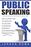 Public Speaking: Top 10 Effective Techniques to Deliver Confident, Powerful and Memorable Presentations: Top 10 Effective Techniques to Deliver ... Presentations (Jordan Koma's Ebooks)