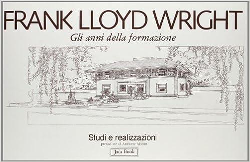 Frank LLoyd Wright Gli anni della formazione. Studi e realizzazioni