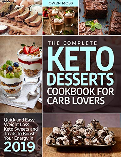 The Complete Keto Desserts Cookbook For Carb Lovers: Quick And Easy Weight Loss Keto Sweets And Treats To Boost Your Energy In 2019 (Keto Diet) ()