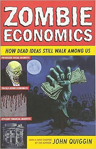 Zombie Economics: How Dead Ideas Still Walk among Us: John Quiggin