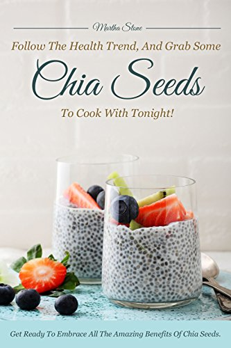 Follow the Health Trend, And Grab Some Chia Seeds to Cook with Tonight!: Get Ready to Embrace All the Amazing Benefits of Chia Seeds