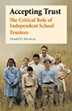 Accepting Trust : The Critical Role of Independent School Trustees, Mordecai, Donald D., 1411599764