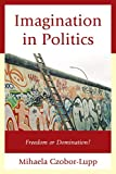 Imagination in Politics : Freedom or Domination?, Czobor-Lupp, Mihaela, 0739199064