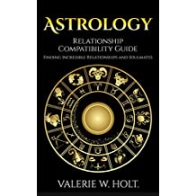 Astrology: Relationship Compatibility Guide - Finding Incredible Relationships and Soulmates (Zodiac Signs, Astrology for Beginners, Book Book 2)