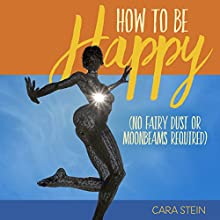 How to Be Happy: (No Fairy Dust or Moonbeams Required) Audiobook by Cara Stein Narrated by Cara Stein
