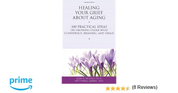 Healing your grief about aging 100 practical ideas on growing healing your grief about aging 100 practical ideas on growing older with confidence meaning and grace healing your grieving heart series alan d fandeluxe Epub