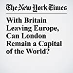 With Britain Leaving Europe, Can London Remain a Capital of the World? | Sarah Lyall