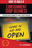 How To Build A Consignment Shop Business (Special Edition): The Only Book You Need To Launch, Grow & Succeed