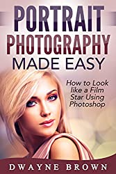 Photography: Portrait Photography Made Easy: How to Look Like a Film Star Using Photoshop (Photography, Digital Photography, Creativity, Portrait Photography) (English Edition)