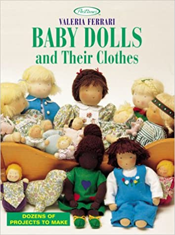 Baby Dolls And Their Clothes Dozens Of Projects To Make Pastimes