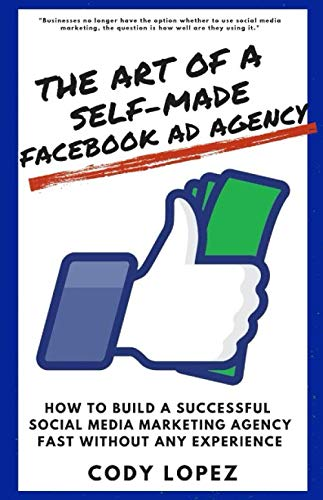 The Art of a Self-Made Facebook Ad Agency: How to Build a Successful Social Media Marketing Agency Fast without any Experience