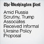 Amid Russia Scrutiny, Trump Associates Received Informal Ukraine Policy Proposal | Tom Hamburger,Rosalind S. Helderman