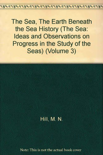 The Sea, The Earth Beneath The Sea History (The Sea: Ideas And Observations On Progress In The Study Of The Seas) (Volume 3)