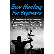 Bow Hunting For Beginners: A Complete How To Guide On Choosing The Best Bow For You, Bow Hunting For Beginners Tips And How To Become A Bow Hunting Pro ASAP! (Crossbow Hunting, Deer Hunting)