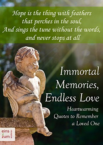 Immortal Memories,  Endless Love: Heartwarming Quotes to Remember a Loved One: Memorial Quotes, Gravestone Inscriptions and Remembrance Sayings about Dying, Death and Grief (Illustrated (Gravestone Sayings)