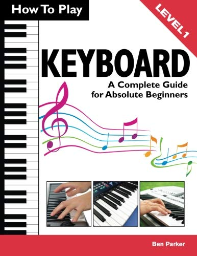 How To Play Keyboard: A Complete Guide for Absolute Beginners - Keyboard Songbook 1 Level