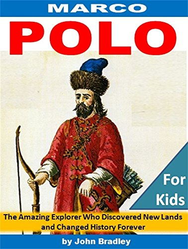 Marco Polo: The Amazing Explorer Who Discovered New Worlds and Changed History Forever