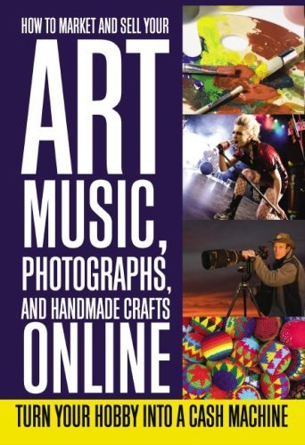 How to Market and Sell Your Art, Music, Photographs,  Handmade Crafts Online: Turn Your Hobby into a Cash Machine
