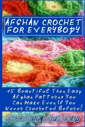 Afghan Crochet For Everybody: 15 Beautiful Then Easy Afghan Patterns You Can Make Even If You Never Crocheted Before!: (Crochet Hook A, Crochet ... Patterns, Crochet Books, Easy Crocheting) (Afghans Crocheted Easy)