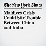 Maldives Crisis Could Stir Trouble Between China and India | Mujib Mashal