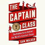 The Captain Class: The Hidden Force Behind the World's Greatest Teams | Sam Walker