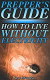 Prepper's Guide: How to Live without Electricity: (Survival Guide, Prepping)