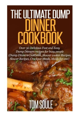 The Ultimate Dump Dinner Cookbook: Over 30 Delicious Fast and Easy Dump Dinners recipes for busy people (Dump Dinners Cookbook, Slower cooker Recipes, Slower Recipes, Crockpot Meals, Meals for one)