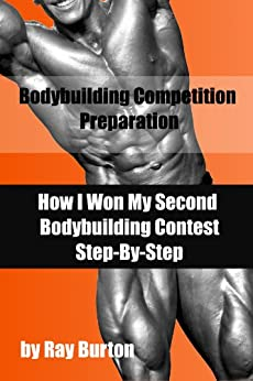 Bodybuilding Competition Preparation: How I Won My Second Bodybuilding Contest by [Burton, Ray]