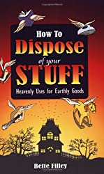 How to Dispose of Your Stuff: Heavenly Uses for Earthly Goods