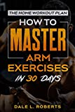 The Home Workout Plan: How to Master Arm