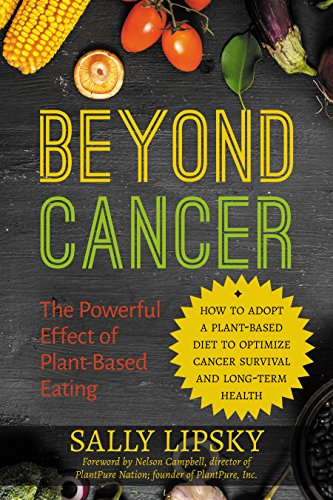 Beyond Cancer: The Powerful Effect of Plant-Based Eating: How to Adopt a Plant-Based Diet to Optimize Cancer Survival and Long-Term Health by [Lipsky, Sally]