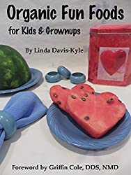 Organic Fun Foods for Kids & Grownups: Organic Food Recipes for Toddlers to Teens & Beyond