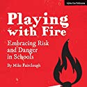 Playing with Fire: Embracing Risk and Danger in Schools Audiobook by Mike Fairclough Narrated by Mike Fairclough