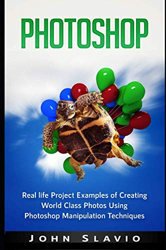 Photoshop: Real life Project Examples of Creating World Class Photos Using Photoshop Manipulation Techniques (A Beginners Guide to Mastering Graphic Design, Adobe Photoshop and Digital Photography)