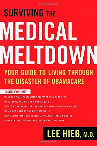 (Surviving the Medical Meltdown: Your Guide to Living Through the Disaster of Obamacare)