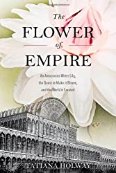 The Flower of Empire: The Amazon's Largest Water Lily, the Quest to Make it Bloom, and the World it Helped Create