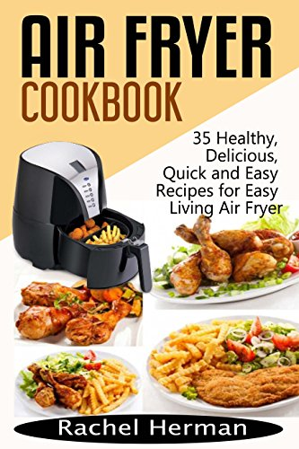 Air Fryer Cookbook: 35 Healthy, Delicious, Quick and Easy Air Fryer Recipes for Easy Living by [Herman, Rachel]