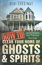 How to Clear Your Home of Ghosts & Spirits: Tips & Techniques from a Professional Ghost Hunter by Debi Chestnut (2014-03-08)